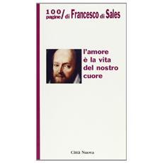 Amore � la vita del nostro cuore. 100 pagine di Francesco di Sales (L')