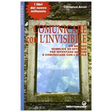 Comunicare con l'invisibile. Un metodo semplice ed efficace per diventare medium e comunicare con l'aldilà