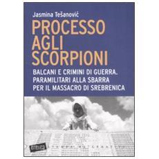 Tesanovic Jasmina - Processo Agli Scorpioni. Balcani E Crimini Di Guerra. Paramilitari Alla