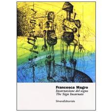 Francesca Magro. Incarnazione del segno. Catalogo della mostra (Urbino, 8 marzo-8 maggio 2013) . Ediz. italiana e inglese