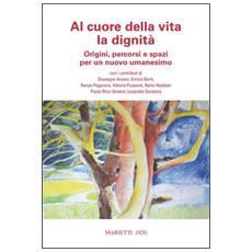 Al cuore della vita e della dignità. Origini, percorsi e spazi di un nuovo umanesimo
