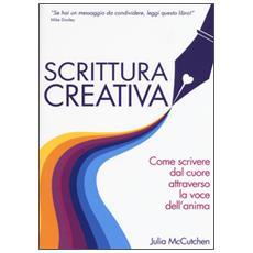 Scrittura creativa. Come scrivere dal cuore attraverso la voce dell'anima