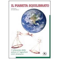 Il pianeta squilibrato. Geovisione. L'alterazione della natura e l'ingiustizia socio economica
