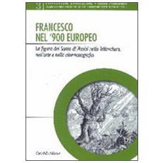 Francesco nel '900 europeo. La figura del santo di Assisi nella letteratura, nell'arte e nella cinematografia