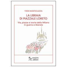 Libraia di piazzale Loreto. Vie, piazze e storie di Milano in guerra e liberata (La)
