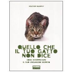 Quello che il tuo gatto non dice. Come interpretare il suo linguaggio segreto