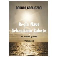 Regia nave Sebastiano Caboto. Le nostre guerre. Vol. 2