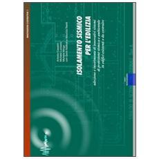 Isolamento sismico per l'edilizia. Adozione e inserimento di innovativi sistemi di protezione sismica e ambientale. Con CD-ROM