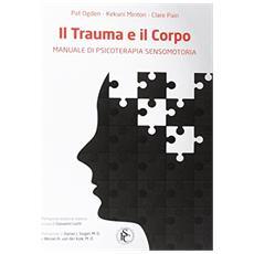 Il trauma e il corpo. Manuale di psicoterapia sensomotoria