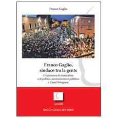 Franco Gaglio, sindaco tra la gente. L'esperienza di sindacalista e di politico-ammininistratore pubblico a Castel Bolognese