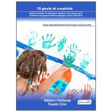 70 giochi di creatività. Basati su tecniche di espressione corporea e arti terapie per la conduzione dei gruppi in ambito pedagogico, clinico e formativo