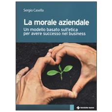 La morale aziendale. Un modello basato sull'etica per avere successo nel business