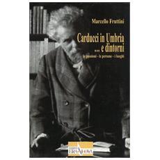 Carducci in Umbria. . . e dintorni. Le passioni. Le persone. I luoghi
