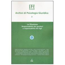 Archivi di psicologia giuridica. Vol. 3: La filiazione. Responsabilit� dei genitori e responsabilit� dei figli.