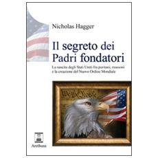 Il segreto dei padri fondatori. La nascita degli Stati Uniti fra puritani, massoni e la creazione del nuovo ordine mondiale