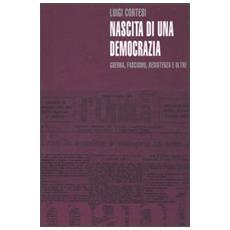 Nascita di una democrazia. Guerra, fascismo, resistenza e oltre