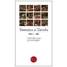 Toscana a tavola. Guida alla cucina per turisti golosi