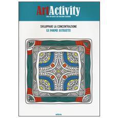 Art activity. Sviluppare la concentrazione. Le forme astratte. Ediz. illustrata