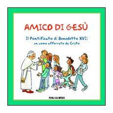 Amico di Gesù. Il pontificato di Benedetto XVI. Un uomo afferrato da Cristo