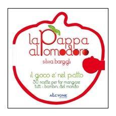 La pappa al pomodoro. Il gioco è nel piatto. 50 ricette per far mangiare tutti i bambini del mondo