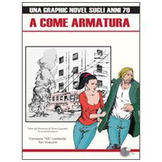 A come armatura. Una graphic novel sugli anni 70. Ediz. illustrata