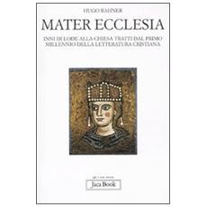 Mater ecclesia. Inni di lode alla chiesa tratti dal primo millennio della letteratura cristiana
