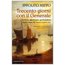 Trecento giorni con il Generale. Lettere dal fronte garibaldino (Genova, 5 maggio 1860-Palermo, 23 febbraio 1861)