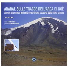 Ararat. Sulle tracce dell'Arca di Noé. Uomini alla ricerca della più straordinaria scoperta della storia umana