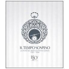 Il tempo sospeso. La storia del Monte di Pietà di Gorizia (1831-1929) . Tra beneficenza e credito