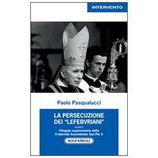 La presecuzione dei «lefebvriani» ovvero l'illegale soppressione della fraternità sacerdotale san Pio X