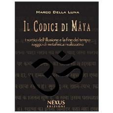 Il Codice di Mâya. I vortici dell'illusione e la fine del tempo. Saggio di metafisica realizzativa