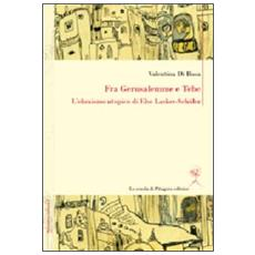 Fra Gerusalemme e Tebe. L'ebraismo utopico di Else Lasker-Schüler. Ediz. italiana e tedesca