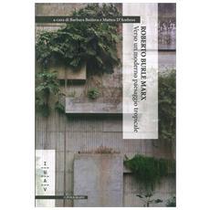 Roberto Burle Marx. Verso Un Moderno Paesaggio Tropicale.
