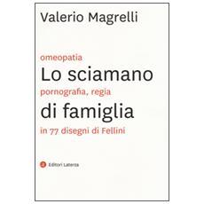 Sciamano di famiglia. Omeopatia, pornogragfia, regia in 77 disegni di Fellini (Lo)