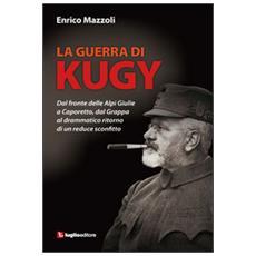 La guerra di Kugy. Dal fronte delle Alpi Giulie a Caporetto, dal Grappa al drammatico ritorno di un reduce sconfitto