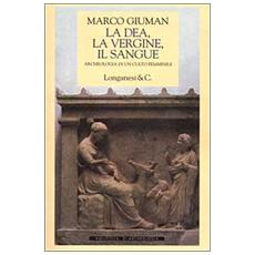 La dea, la vergine, il sangue. Archeologia di un culto femminile
