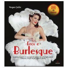 Burlesque. La storia, i segreti e le immagini di un'arte che seduce gli uomini e affascina, sempre di più, anche le donne