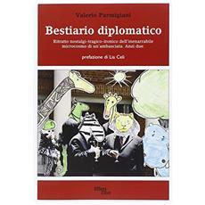 Bestiario diplomatico. Ritratto nostalgi-tragico-ironico dell'inenarrabile microcosmo di un'ambasciata. Anzi due