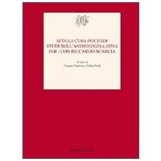«Sedula cura docendi». Studi sull'«Anthologia latina» per / con Riccardo Scarcia