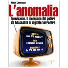 Anomalia. Televisione. Il monopolio del potere da Mussolini al digitale terrestre (L')
