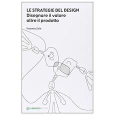 Le strategie del design. Disegnare il valore oltre il prodotto