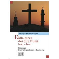 Dalla terra dei due fiumi. Iraq-Iran. Cristiani tra l'integralismo e la guerra