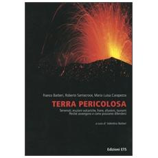 Terra pericolosa. Terremoti, eruzioni vulcaniche, frane, alluvioni, tsunami. Perché avvengono e come possiamo difenderci
