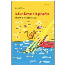 La luce, l'acqua e la gatta Pilù. Racconti di fisica per ragazzi