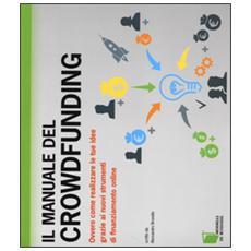 Il manuale del crowdfunding. Ovvero come realizzare le tue idee grazie ai nuovi strumenti di finanziamento online