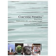 Cercando Venezia. Guida poetica alla città di pietre e acqua