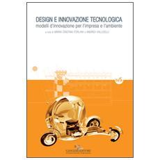 Design e innovazione tecnologica. Modelli d'innovazione per l'impresa e l'ambiente. Ediz. a colori