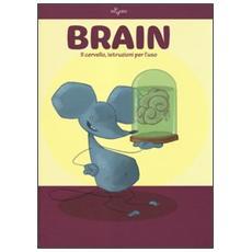 Brain. Il cervello, istruzioni per l'uso. Ediz. illustrata