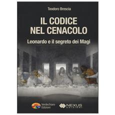 Codice nel Cenacolo. Leonardo e il segreto dei Magi (Il)