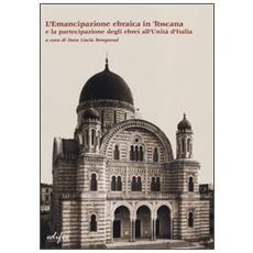 L'emancipazione ebraica in Toscana e la partecipazione degli ebrei all'Unità d'Italia